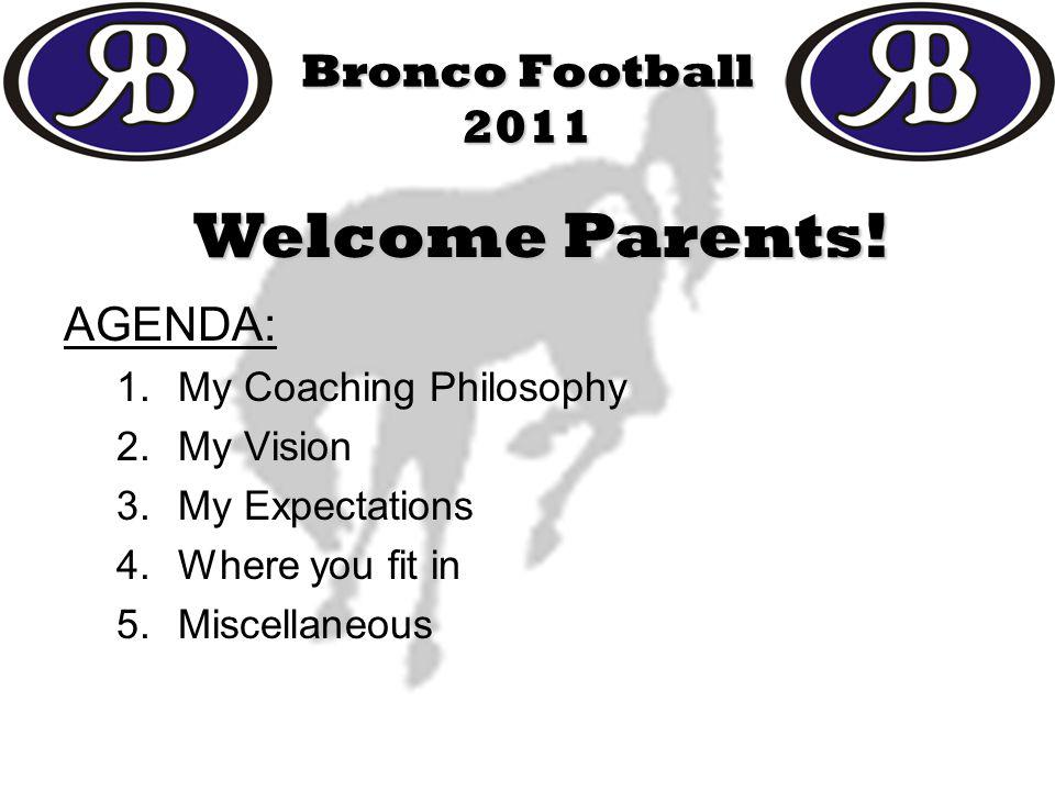 Bronco Football 2011 AGENDA: 1.My Coaching Philosophy 2.My Vision 3.My Expectations 4.Where you fit in 5.Miscellaneous Welcome Parents!