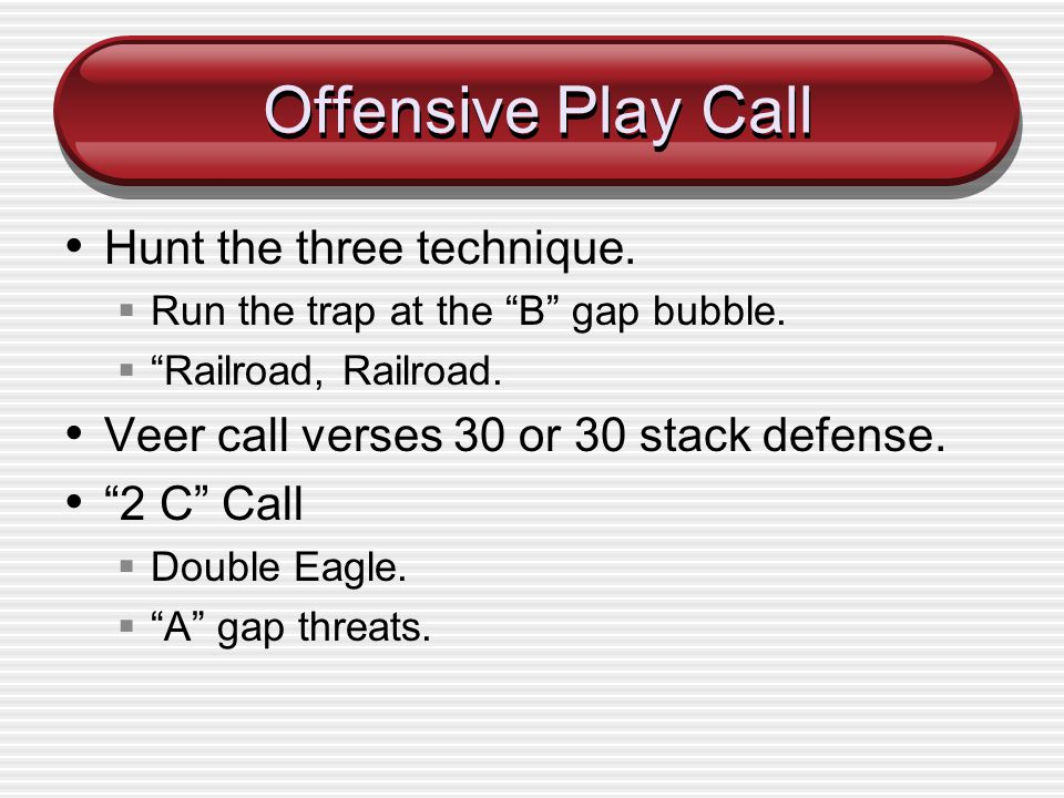 Offensive Play Call Hunt the three technique. Run the trap at the B gap bubble. Railroad, Railroad. Veer call verses 30 or 30 stack defense. 2 C Call