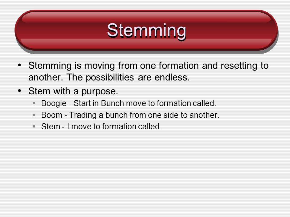 Stemming Stemming is moving from one formation and resetting to another. The possibilities are endless. Stem with a purpose. Boogie - Start in Bunch m
