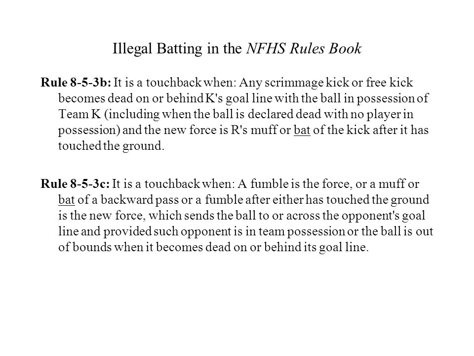 Illegal Batting in the NFHS Rules Book Rule 8-5-3b: It is a touchback when: Any scrimmage kick or free kick becomes dead on or behind K's goal line wi