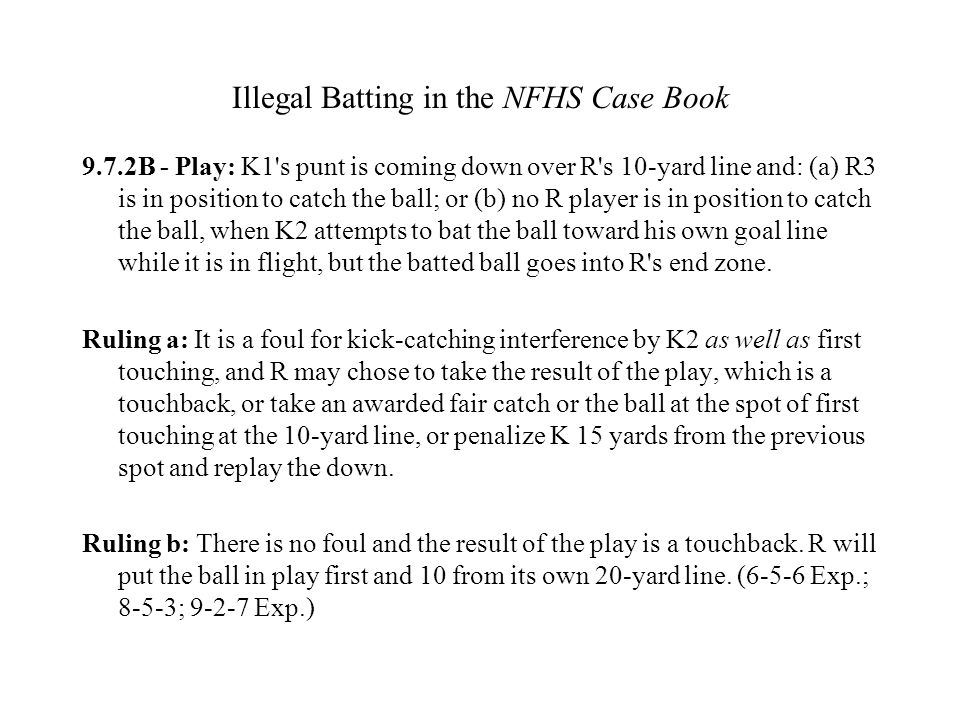 Illegal Batting in the NFHS Case Book 9.7.2B - Play: K1's punt is coming down over R's 10-yard line and: (a) R3 is in position to catch the ball; or (