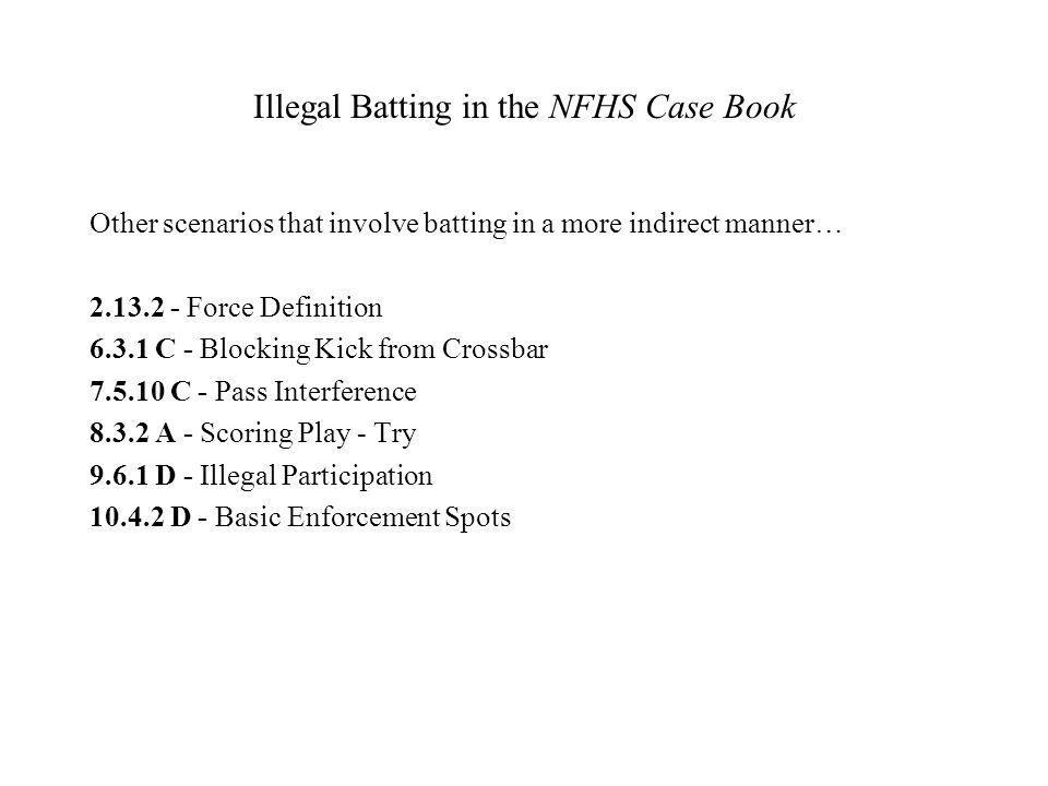 Illegal Batting in the NFHS Case Book Other scenarios that involve batting in a more indirect manner… 2.13.2 - Force Definition 6.3.1 C - Blocking Kic