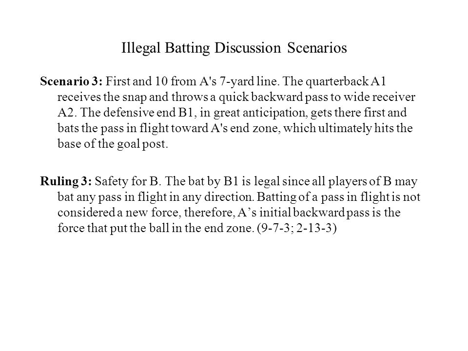 Illegal Batting Discussion Scenarios Scenario 3: First and 10 from A's 7-yard line. The quarterback A1 receives the snap and throws a quick backward p