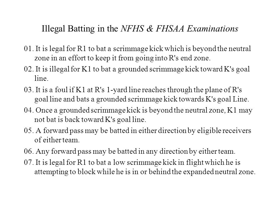 Illegal Batting in the NFHS & FHSAA Examinations 01. It is legal for R1 to bat a scrimmage kick which is beyond the neutral zone in an effort to keep