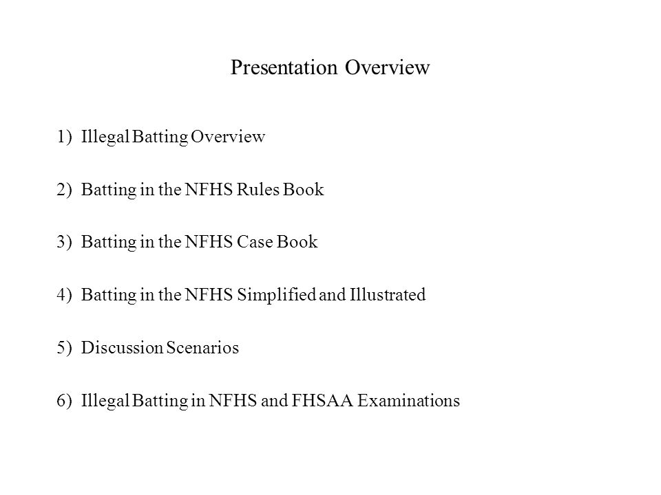 Presentation Overview 1) Illegal Batting Overview 2) Batting in the NFHS Rules Book 3) Batting in the NFHS Case Book 4) Batting in the NFHS Simplified