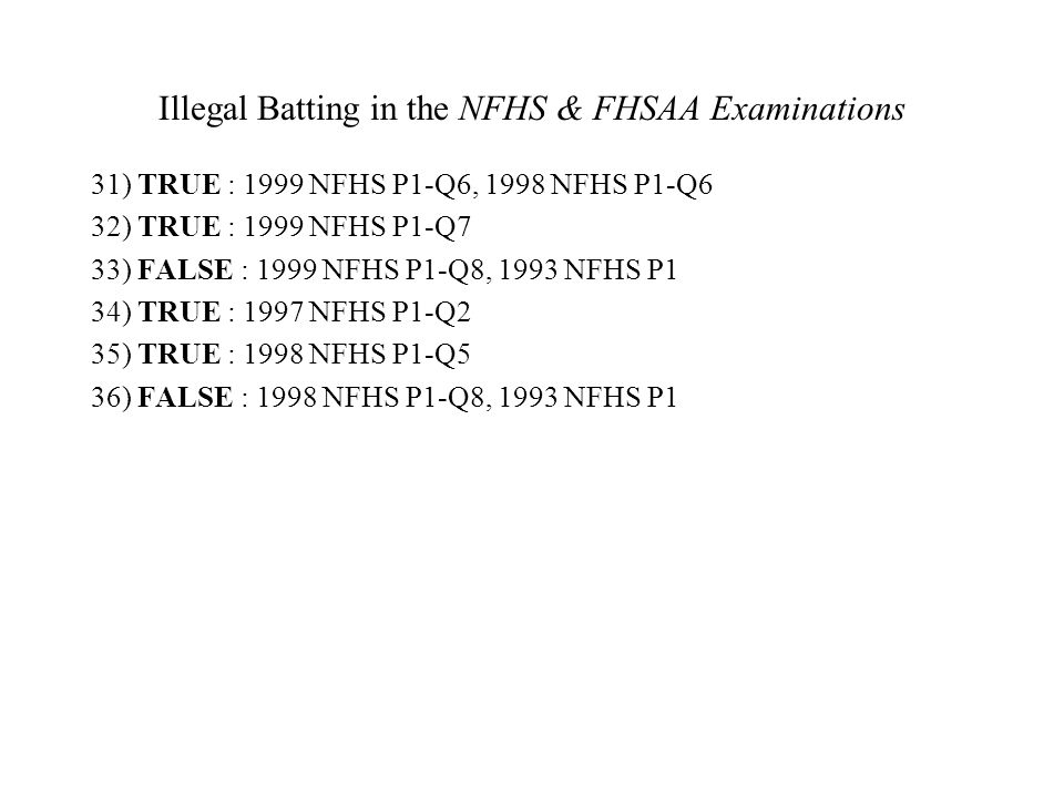Illegal Batting in the NFHS & FHSAA Examinations 31) TRUE : 1999 NFHS P1-Q6, 1998 NFHS P1-Q6 32) TRUE : 1999 NFHS P1-Q7 33) FALSE : 1999 NFHS P1-Q8, 1