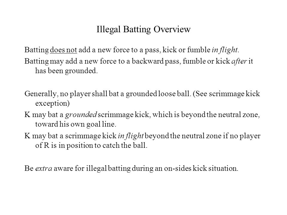 Illegal Batting Overview Batting does not add a new force to a pass, kick or fumble in flight. Batting may add a new force to a backward pass, fumble