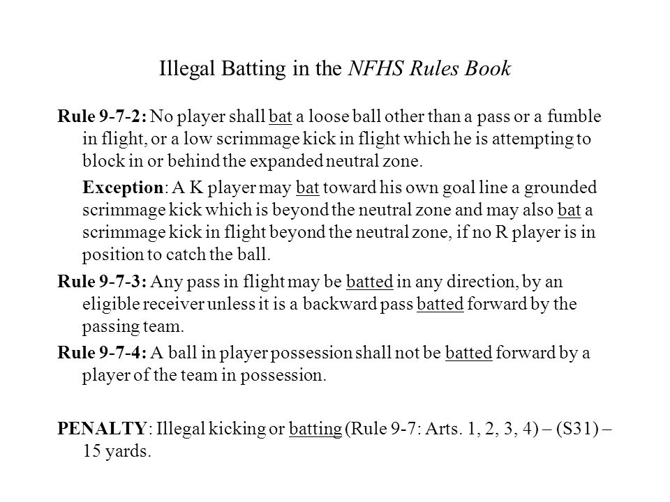 Illegal Batting in the NFHS Rules Book Rule 9-7-2: No player shall bat a loose ball other than a pass or a fumble in flight, or a low scrimmage kick i