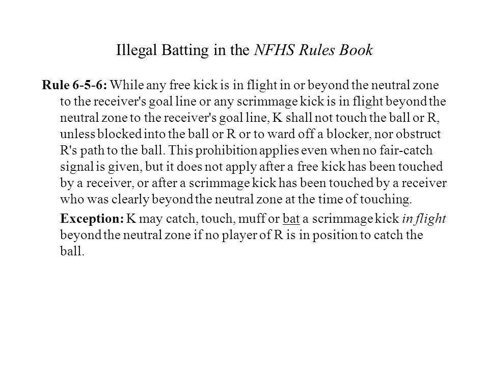 Illegal Batting in the NFHS Rules Book Rule 6-5-6: While any free kick is in flight in or beyond the neutral zone to the receiver's goal line or any s