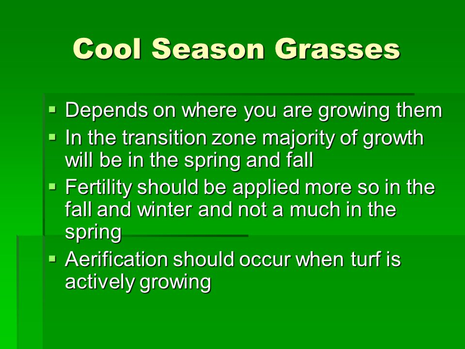 Cool Season Grasses Depends on where you are growing them Depends on where you are growing them In the transition zone majority of growth will be in t