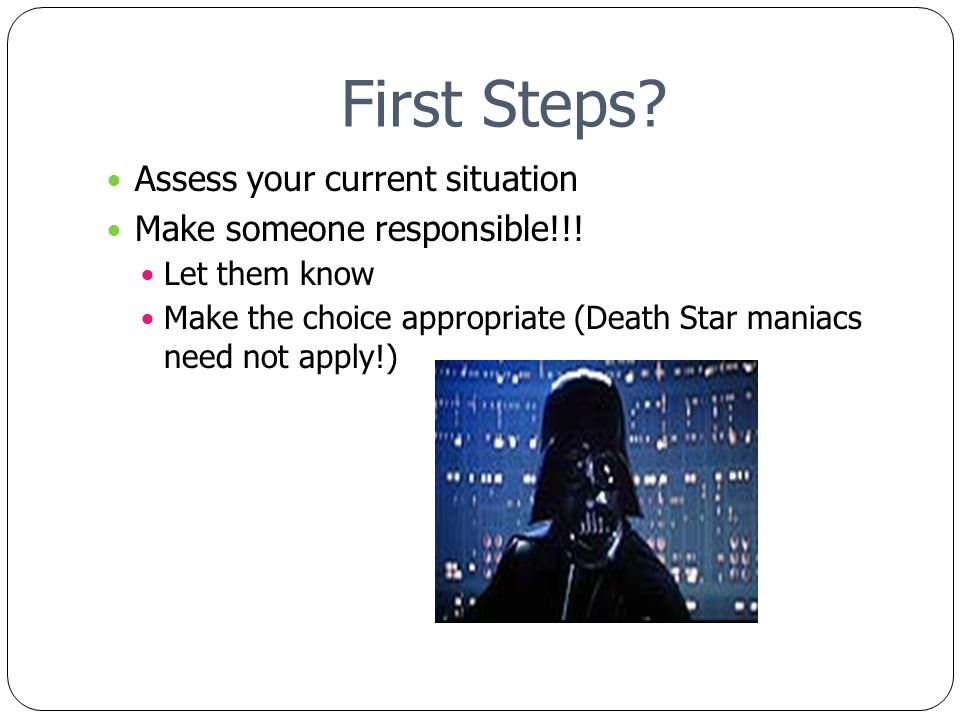 First Steps. Assess your current situation Make someone responsible!!.