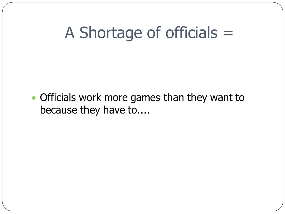 A Shortage of officials = Officials work more games than they want to because they have to....and the result is Fatigue