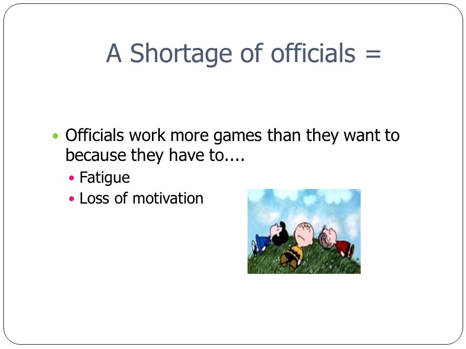 A Shortage of officials = Officials work more games than they want to because they have to....