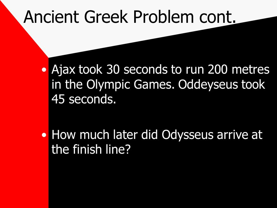 Ancient Greek Problem cont. Ajax took 30 seconds to run 200 metres in the Olympic Games.