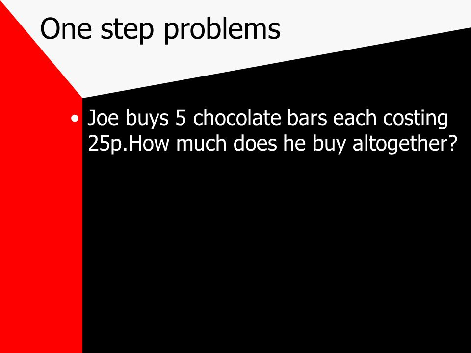 One step problems Joe buys 5 chocolate bars each costing 25p.How much does he buy altogether?
