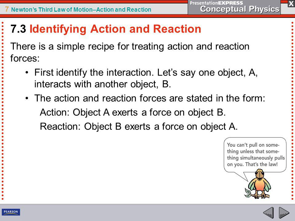 7 Newtons Third Law of Motion–Action and Reaction There is a simple recipe for treating action and reaction forces: First identify the interaction.