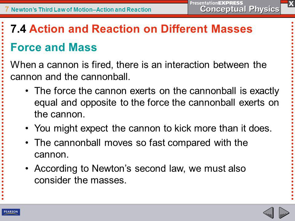 7 Newtons Third Law of Motion–Action and Reaction Force and Mass When a cannon is fired, there is an interaction between the cannon and the cannonball