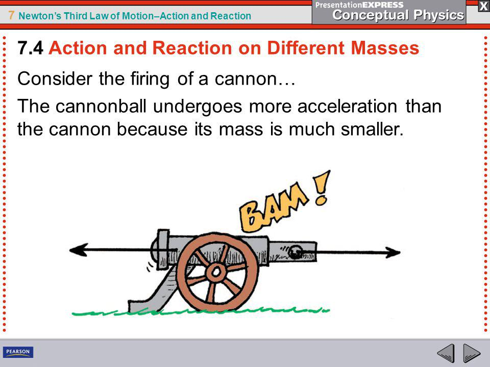 7 Newtons Third Law of Motion–Action and Reaction Consider the firing of a cannon… The cannonball undergoes more acceleration than the cannon because
