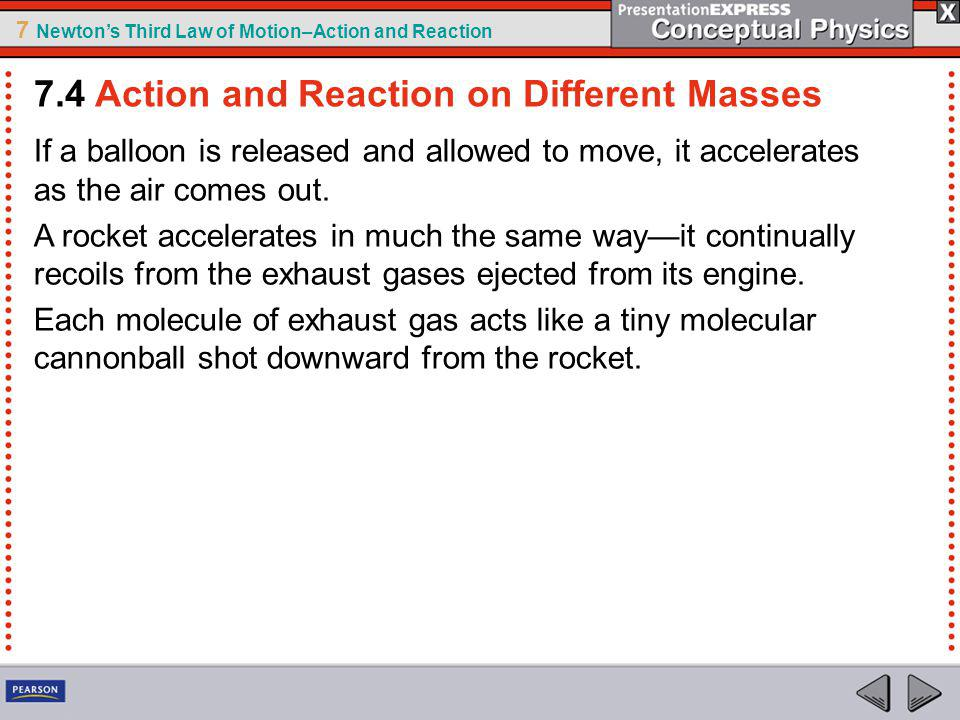 7 Newtons Third Law of Motion–Action and Reaction If a balloon is released and allowed to move, it accelerates as the air comes out. A rocket accelera