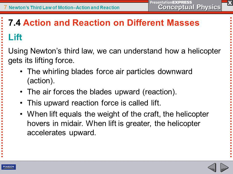 7 Newtons Third Law of Motion–Action and Reaction Lift Using Newtons third law, we can understand how a helicopter gets its lifting force. The whirlin
