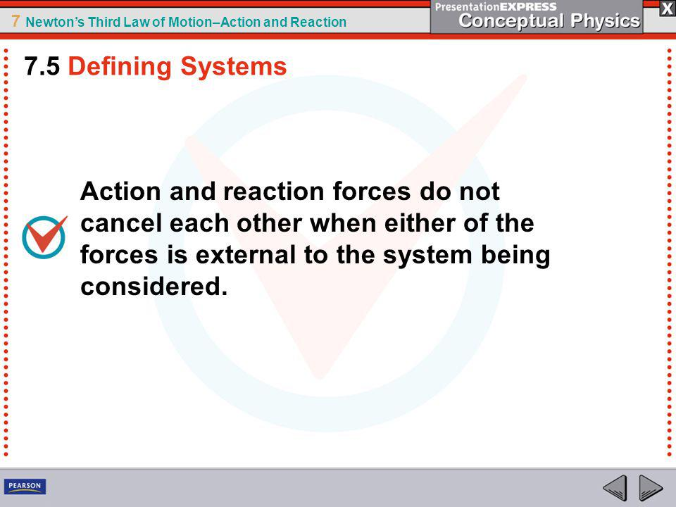 7 Newtons Third Law of Motion–Action and Reaction Action and reaction forces do not cancel each other when either of the forces is external to the system being considered.