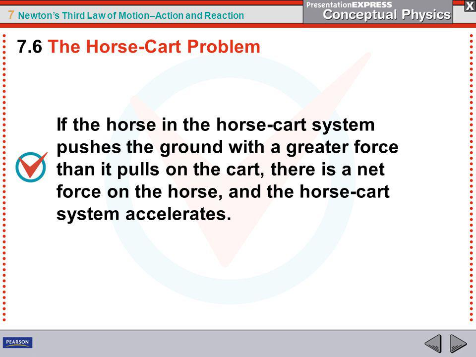 7 Newtons Third Law of Motion–Action and Reaction If the horse in the horse-cart system pushes the ground with a greater force than it pulls on the cart, there is a net force on the horse, and the horse-cart system accelerates.