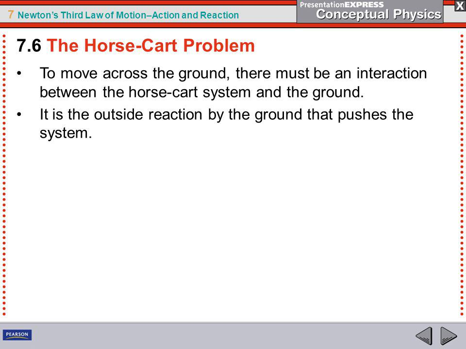 7 Newtons Third Law of Motion–Action and Reaction To move across the ground, there must be an interaction between the horse-cart system and the ground.