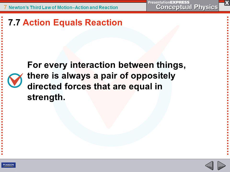 7 Newtons Third Law of Motion–Action and Reaction For every interaction between things, there is always a pair of oppositely directed forces that are equal in strength.