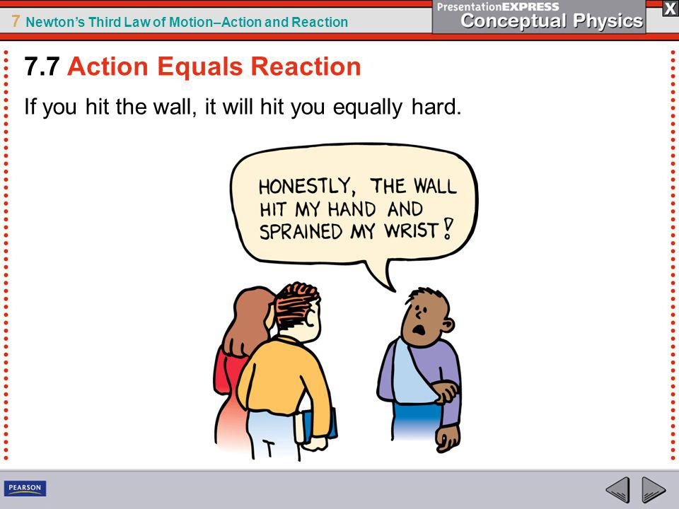 7 Newtons Third Law of Motion–Action and Reaction If you hit the wall, it will hit you equally hard.
