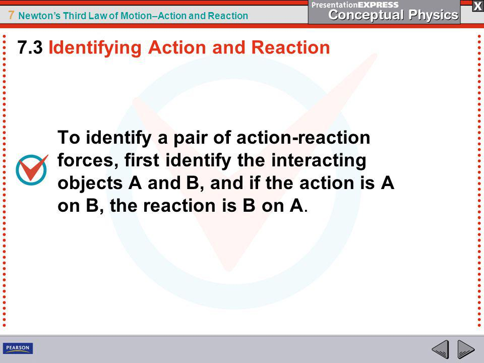 7 Newtons Third Law of Motion–Action and Reaction To identify a pair of action-reaction forces, first identify the interacting objects A and B, and if the action is A on B, the reaction is B on A.