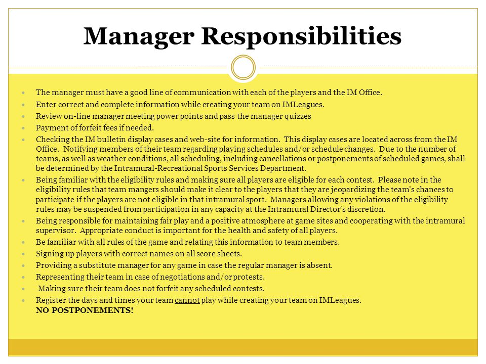 Manager Responsibilities The manager must have a good line of communication with each of the players and the IM Office.