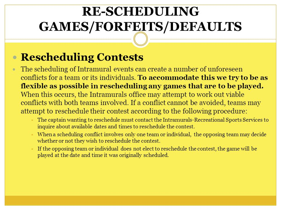 RE-SCHEDULING GAMES/FORFEITS/DEFAULTS Rescheduling Contests The scheduling of Intramural events can create a number of unforeseen conflicts for a team or its individuals.