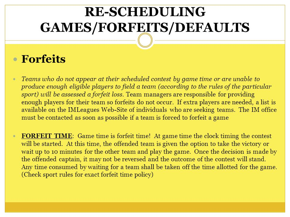 RE-SCHEDULING GAMES/FORFEITS/DEFAULTS Forfeits Teams who do not appear at their scheduled contest by game time or are unable to produce enough eligible players to field a team (according to the rules of the particular sport) will be assessed a forfeit loss.