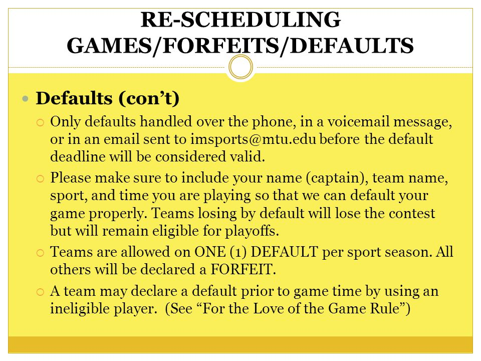 RE-SCHEDULING GAMES/FORFEITS/DEFAULTS Defaults (cont) Only defaults handled over the phone, in a voicemail message, or in an email sent to imsports@mtu.edu before the default deadline will be considered valid.