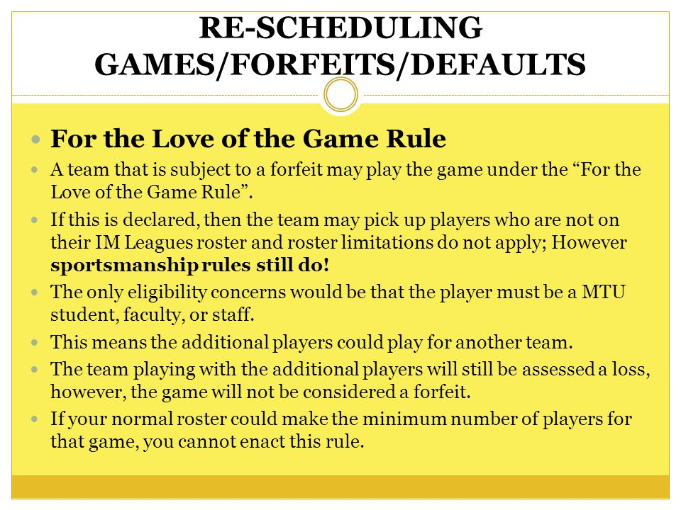RE-SCHEDULING GAMES/FORFEITS/DEFAULTS For the Love of the Game Rule A team that is subject to a forfeit may play the game under the For the Love of the Game Rule.