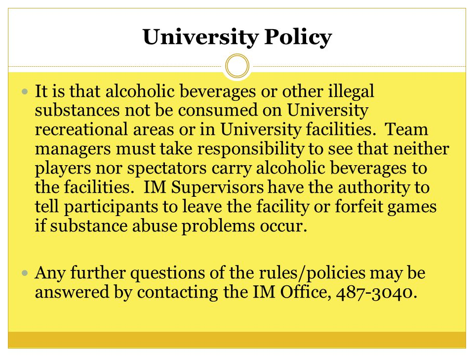 University Policy It is that alcoholic beverages or other illegal substances not be consumed on University recreational areas or in University facilities.