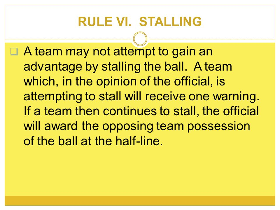 RULE VI. STALLING A team may not attempt to gain an advantage by stalling the ball.