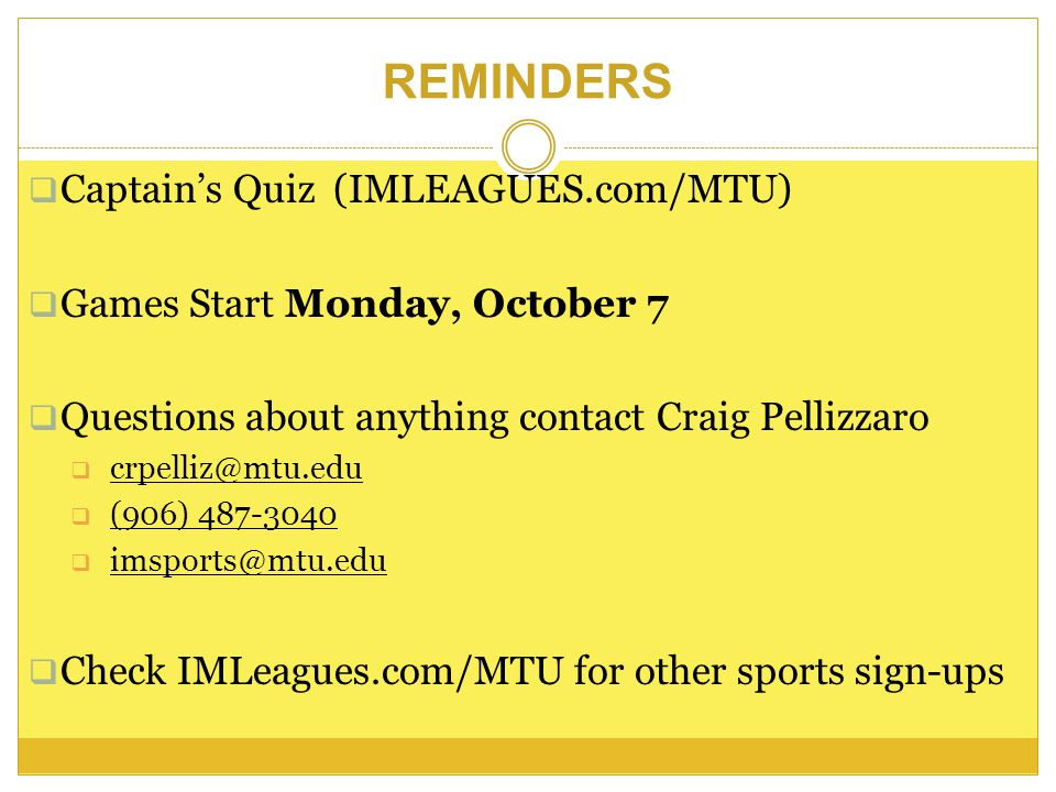 Captains Quiz (IMLEAGUES.com/MTU) Games Start Monday, October 7 Questions about anything contact Craig Pellizzaro crpelliz@mtu.edu (906) 487-3040 imsports@mtu.edu Check IMLeagues.com/MTU for other sports sign-ups REMINDERS