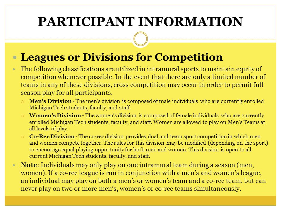 PARTICIPANT INFORMATION Leagues or Divisions for Competition The following classifications are utilized in intramural sports to maintain equity of competition whenever possible.