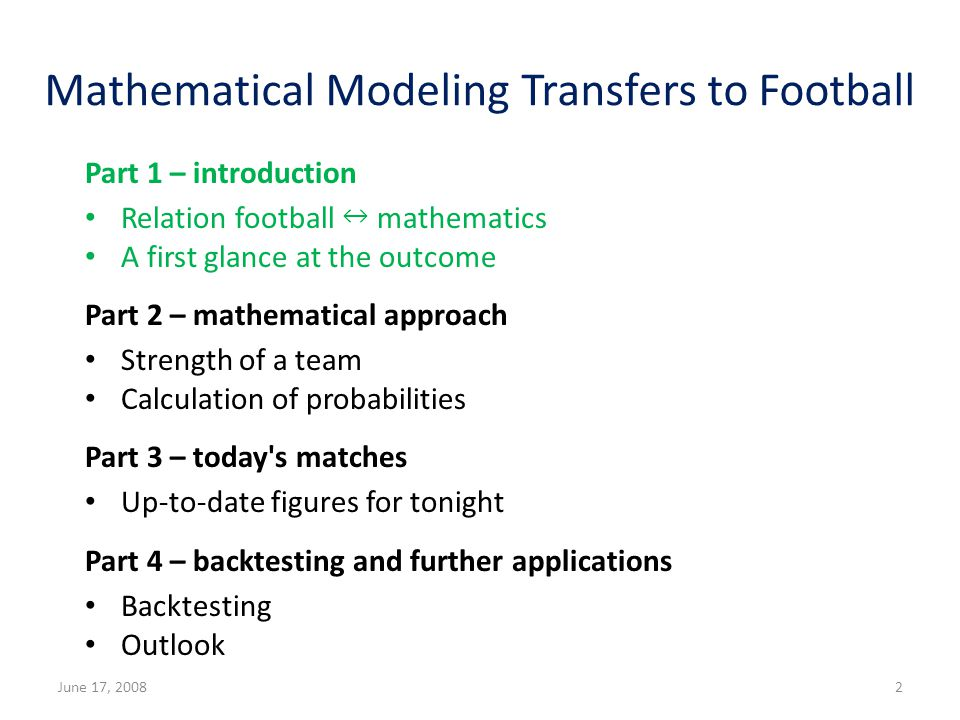 Mathematical Modeling Transfers to Football Part 1 – introduction Relation football mathematics A first glance at the outcome Part 2 – mathematical approach Strength of a team Calculation of probabilities Part 3 – today s matches Up-to-date figures for tonight Part 4 – backtesting and further applications Backtesting Outlook June 17, 20082