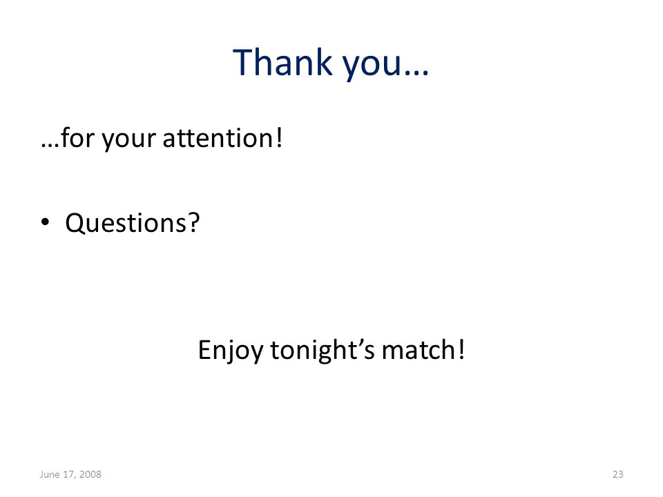 Thank you… …for your attention! Questions? Enjoy tonights match! June 17, 200823