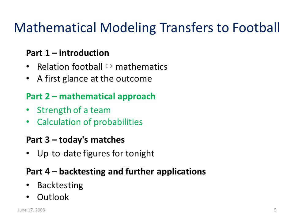 Mathematical Modeling Transfers to Football Part 1 – introduction Relation football mathematics A first glance at the outcome Part 2 – mathematical approach Strength of a team Calculation of probabilities Part 3 – today s matches Up-to-date figures for tonight Part 4 – backtesting and further applications Backtesting Outlook June 17, 20085