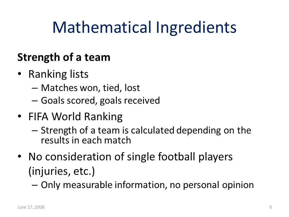 Mathematical Ingredients Strength of a team Ranking lists – Matches won, tied, lost – Goals scored, goals received FIFA World Ranking – Strength of a team is calculated depending on the results in each match No consideration of single football players (injuries, etc.) – Only measurable information, no personal opinion June 17, 20086