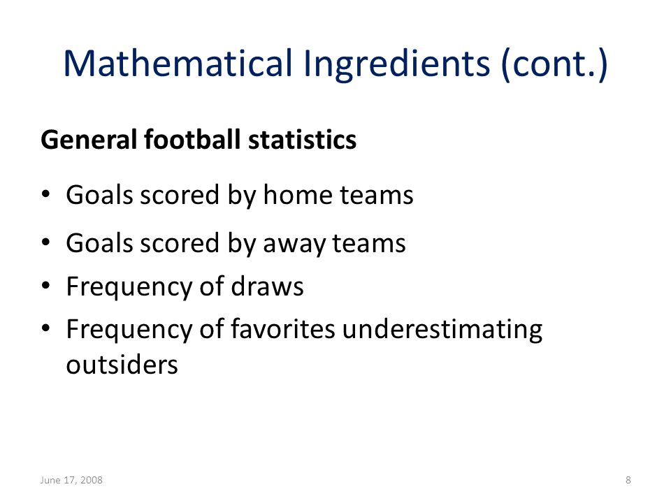 Mathematical Ingredients (cont.) General football statistics Goals scored by home teams Goals scored by away teams Frequency of draws Frequency of favorites underestimating outsiders June 17, 20088