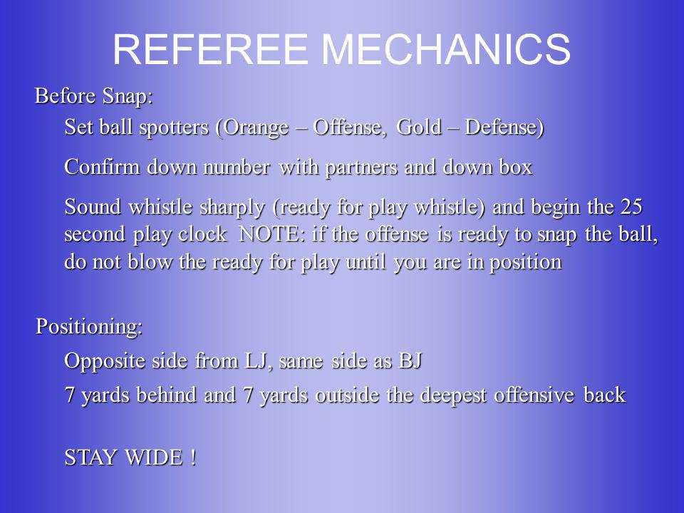 REFEREE MECHANICS Before Snap: Set ball spotters (Orange – Offense, Gold – Defense) Confirm down number with partners and down box Sound whistle sharply (ready for play whistle) and begin the 25 second play clock NOTE: if the offense is ready to snap the ball, do not blow the ready for play until you are in position Positioning: Opposite side from LJ, same side as BJ 7 yards behind and 7 yards outside the deepest offensive back STAY WIDE !
