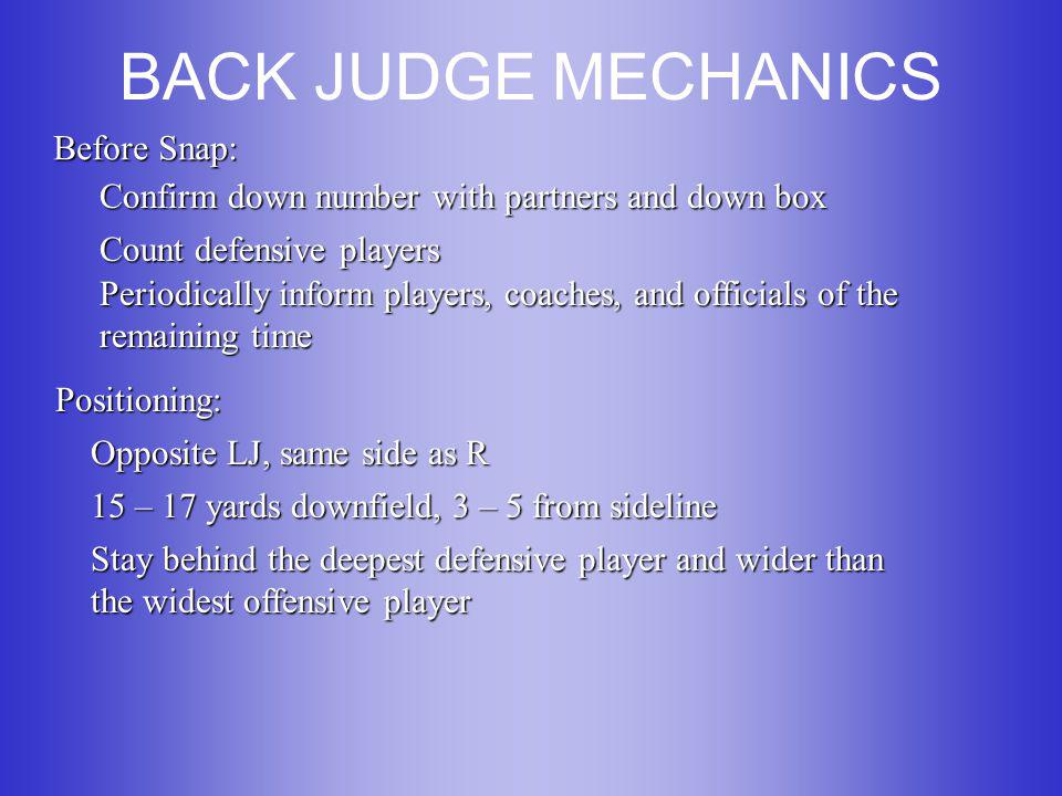 BACK JUDGE MECHANICS Before Snap: Confirm down number with partners and down box Count defensive players Periodically inform players, coaches, and officials of the remaining time Positioning: Opposite LJ, same side as R 15 – 17 yards downfield, 3 – 5 from sideline Stay behind the deepest defensive player and wider than the widest offensive player