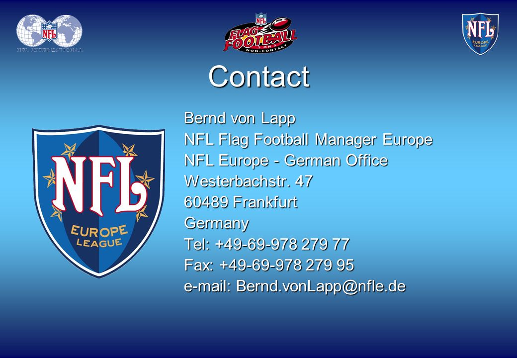Bernd von Lapp NFL Flag Football Manager Europe NFL Europe - German Office Westerbachstr. 47 60489 Frankfurt Germany Tel: +49-69-978 279 77 Fax: +49-6