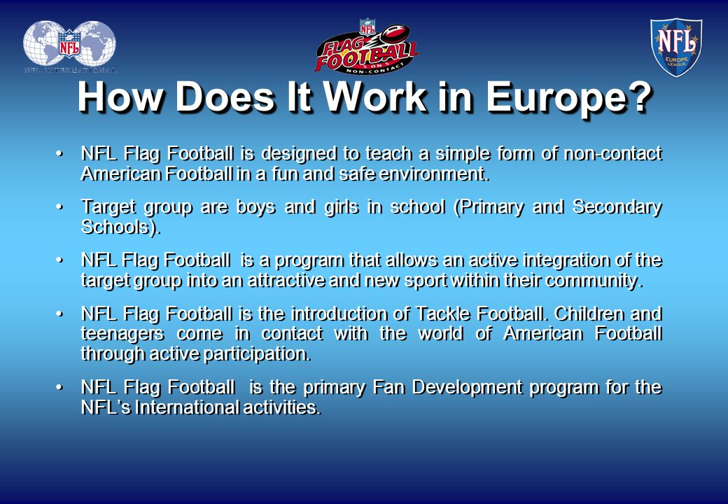 How Does It Work in Europe? NFL Flag Football is designed to teach a simple form of non-contact American Football in a fun and safe environment. Targe