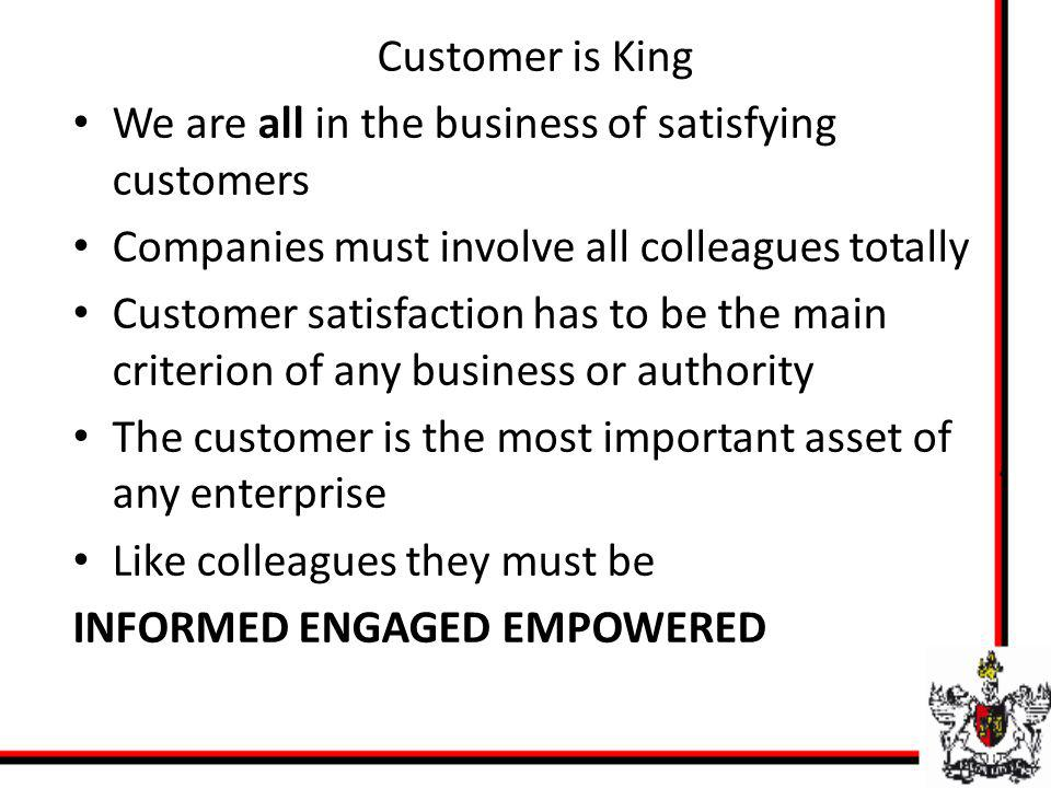 We are all in the business of satisfying customers Companies must involve all colleagues totally Customer satisfaction has to be the main criterion of