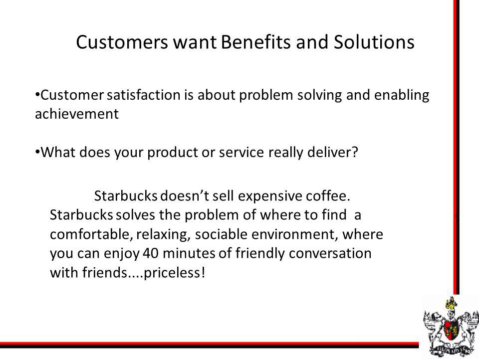 Customers want Benefits and Solutions Customer satisfaction is about problem solving and enabling achievement What does your product or service really